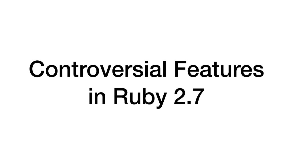 Controversial Features in Ruby 2.7