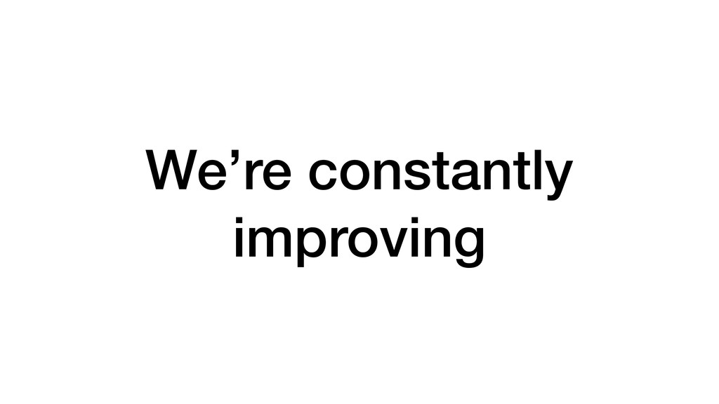 We're constantly improving