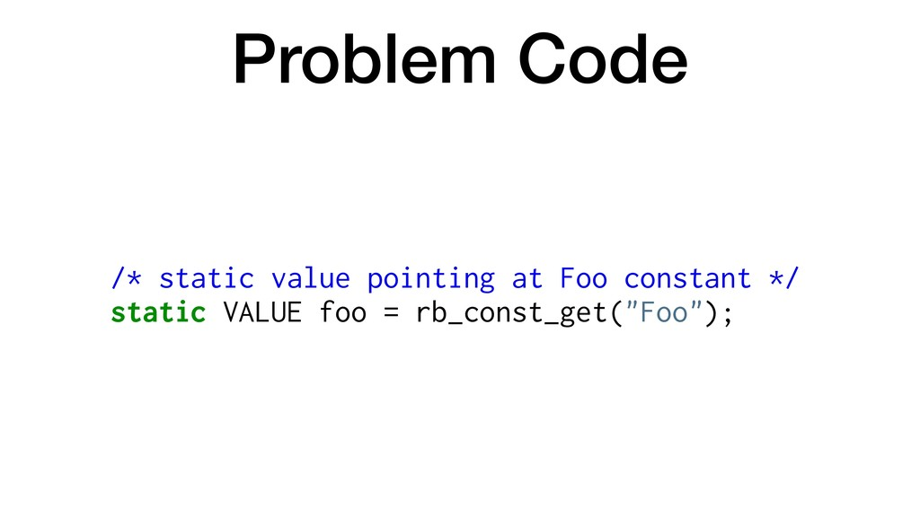 Problem Code /* static value pointing at Foo co...