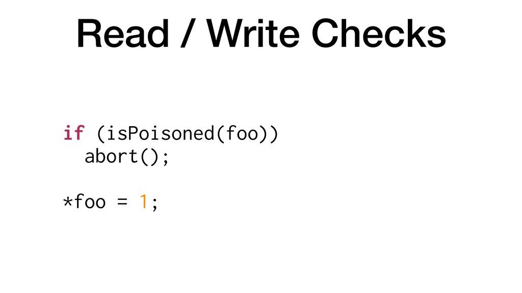 Read / Write Checks if (isPoisoned(foo)) abort(...
