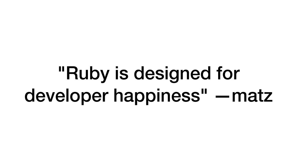 """Ruby is designed for developer happiness"" —matz"