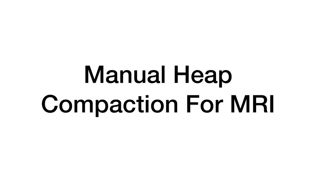 Manual Heap Compaction For MRI