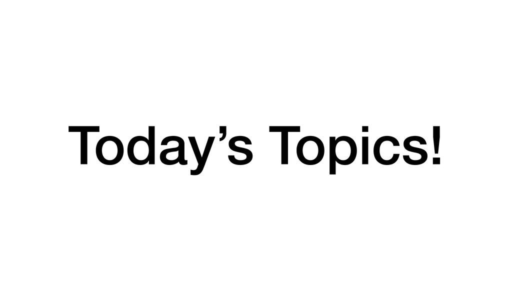 Today's Topics!