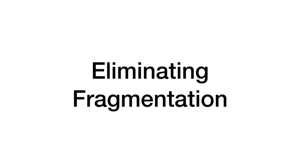 Eliminating Fragmentation