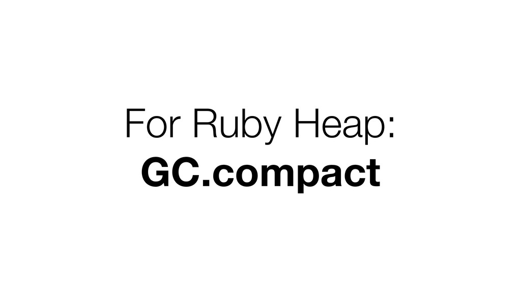 For Ruby Heap: GC.compact