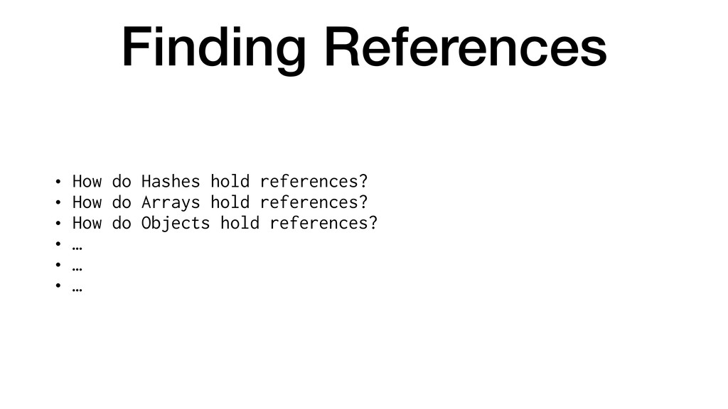 Finding References • How do Hashes hold referen...