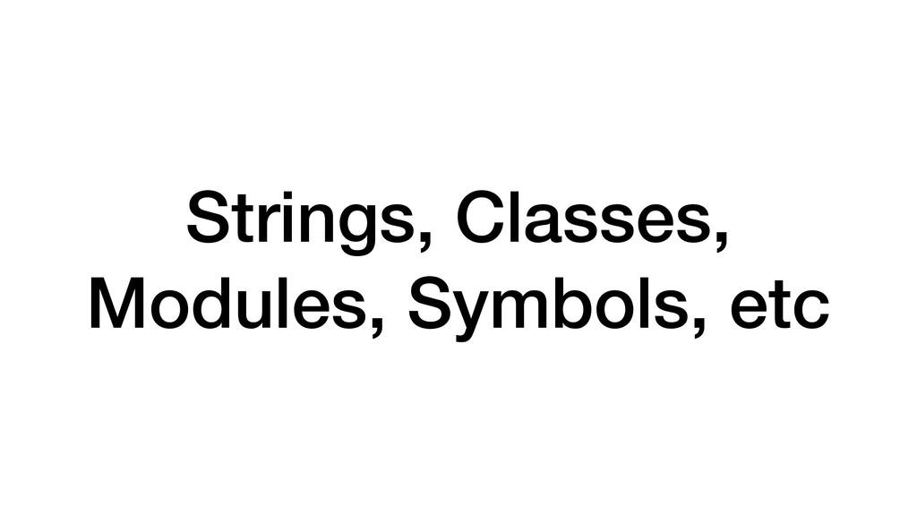 Strings, Classes, Modules, Symbols, etc