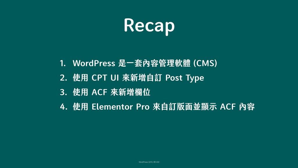 Recap 1. WordPress 是一套內容管理軟體 (CMS) 2. 使用 CPT UI...