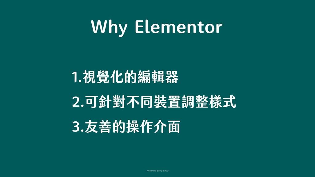 Why Elementor 1.視覺化的編輯器 2.可針對不同裝置調整樣式 3.友善的操作介...