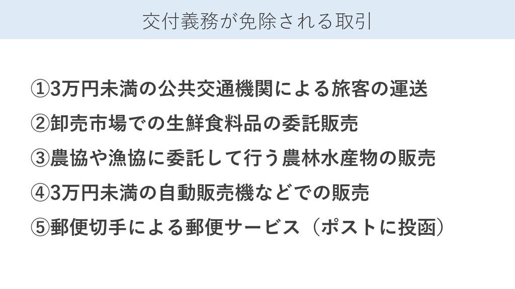 交付義務が免除される取引 ①3万円未満の公共交通機関による旅客の運送 ②卸売市場での生鮮食料品...
