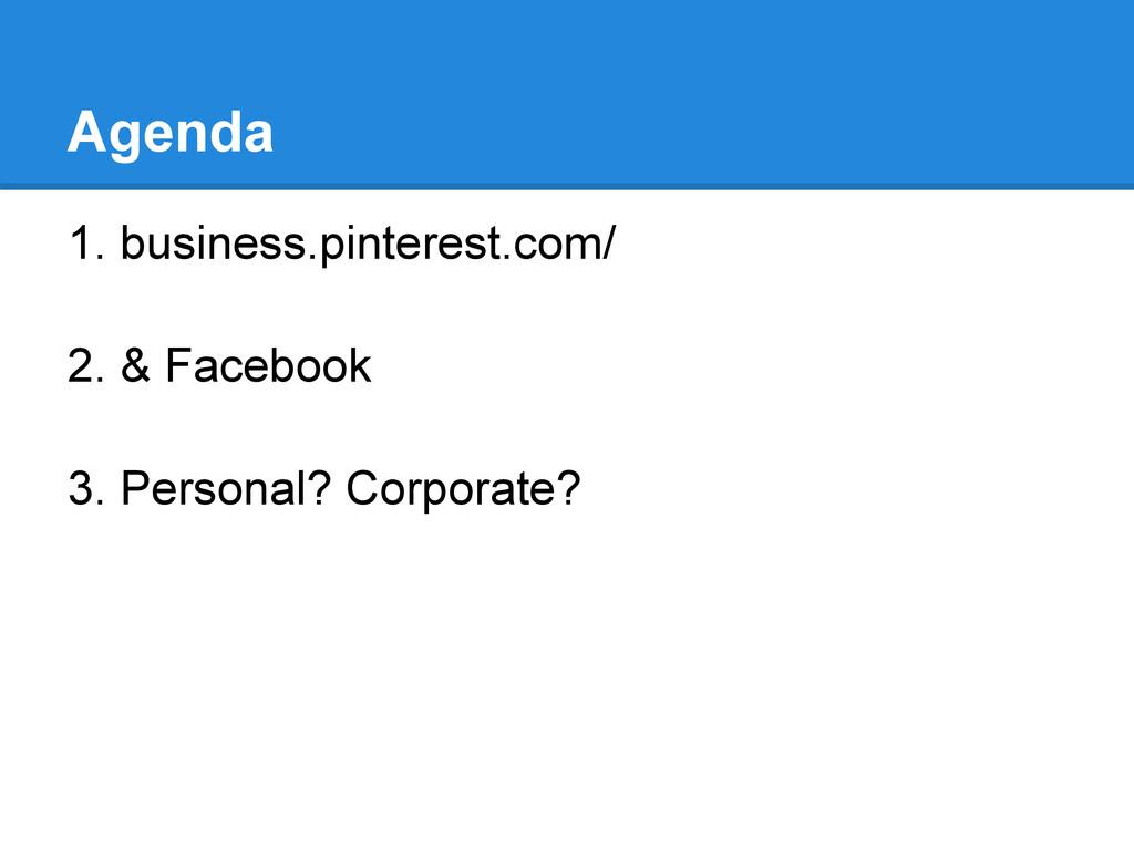 Agenda 1. business.pinterest.com/ 2. & Facebook...