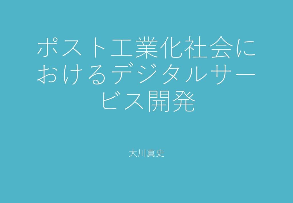 ポスト工業化社会に おけるデジタルサー ビス開発 大川真史