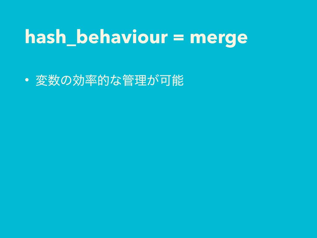hash_behaviour = merge • มͷޮతͳཧ͕Մ