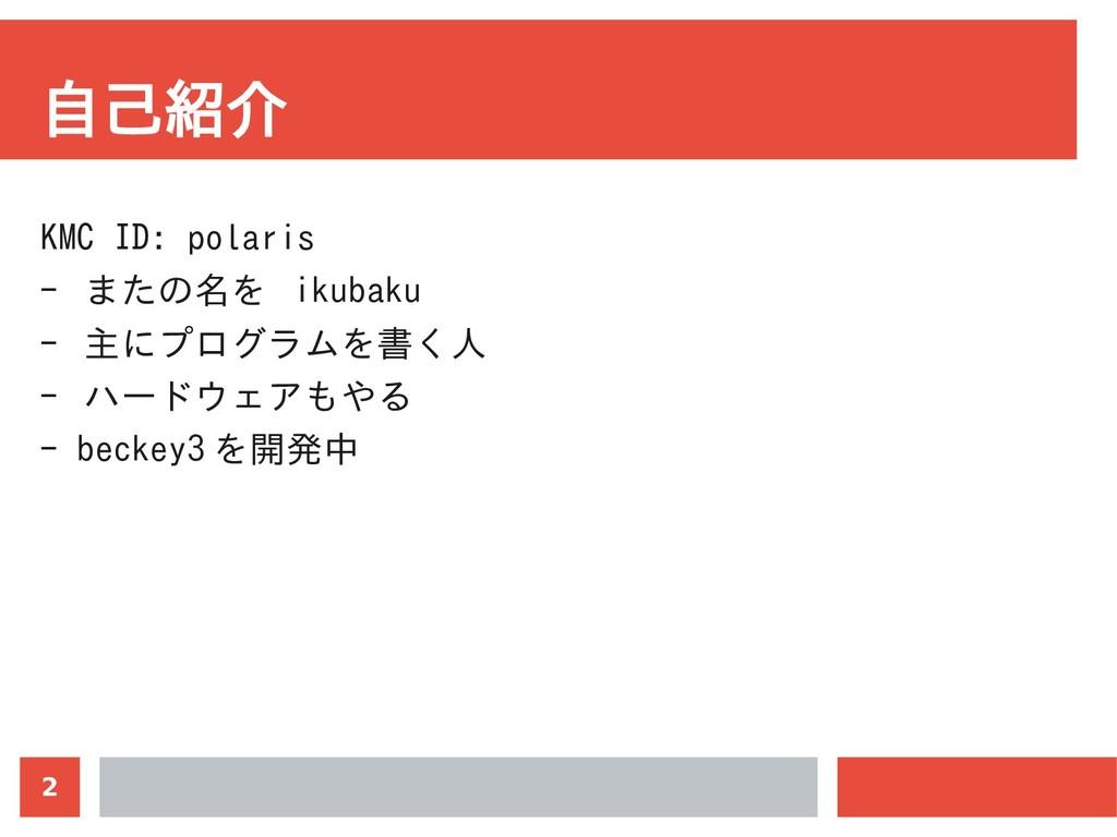 2 自己紹介 KMC ID: polaris - またの名を ikubaku - 主にプログラ...