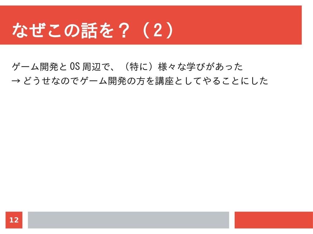 12 なぜこの話を?( 2 ) ゲーム開発と OS 周辺で、(特に)様々な学びがあった → ど...
