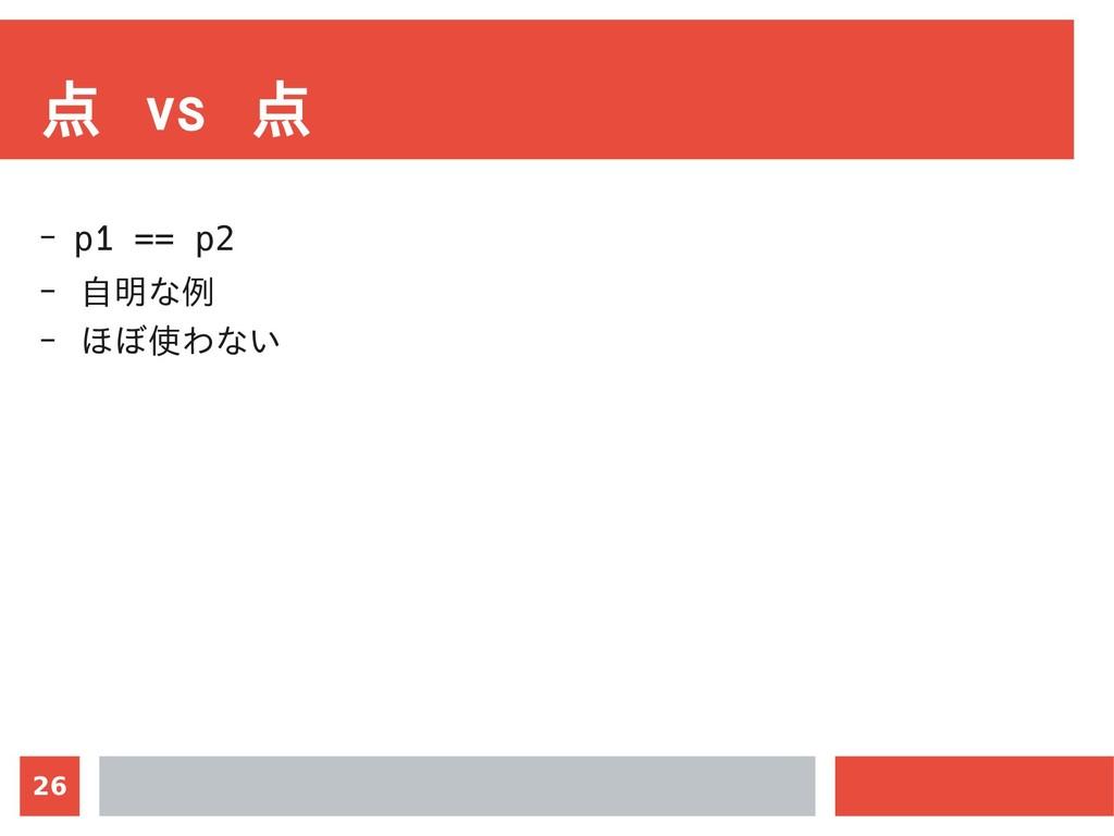 26 点 vs 点 - p1 == p2 - 自明な例 - ほぼ使わない