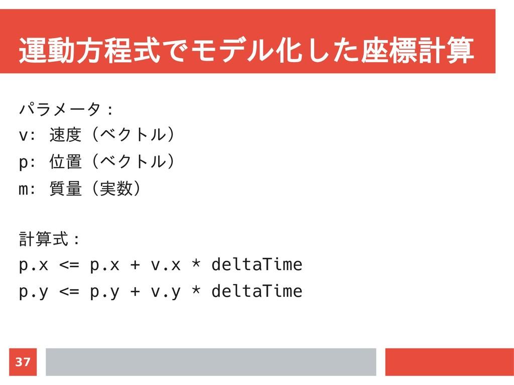 37 運動方程式でモデル化した座標計算 パラメータ : v: 速度(ベクトル) p: 位置(ベ...