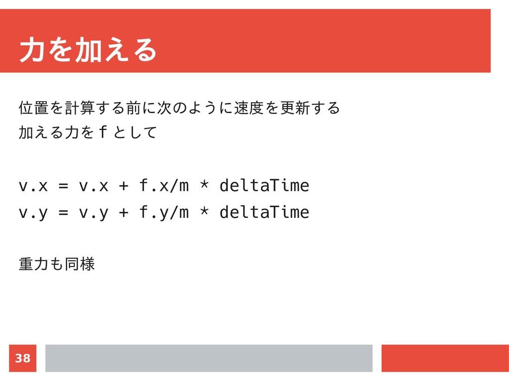 38 力を加える 位置を計算する前に次のように速度を更新する 加える力を f として v.x ...