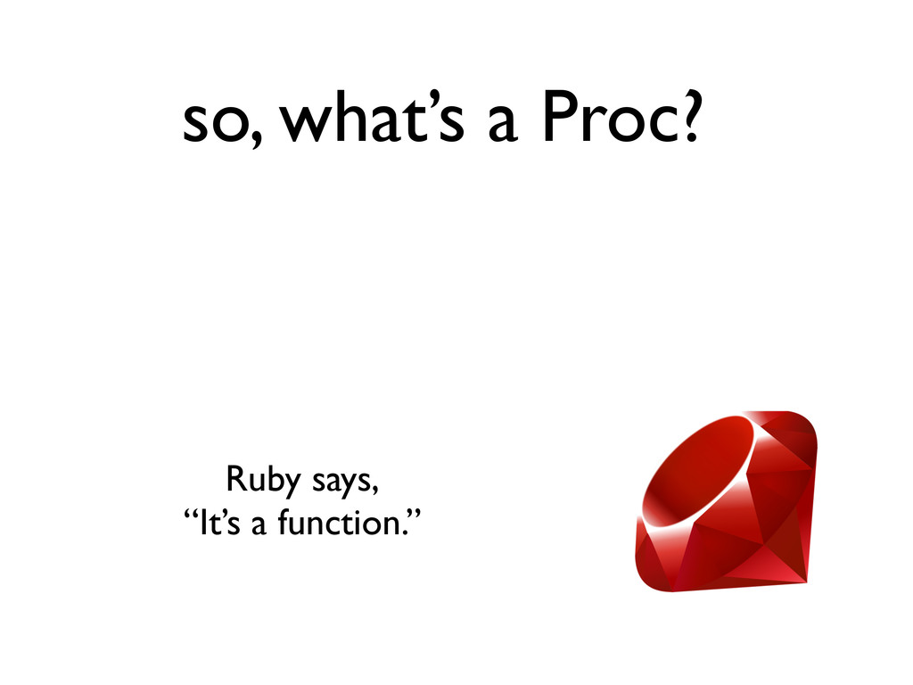 """so, what's a Proc? Ruby says, """"It's a function."""""""