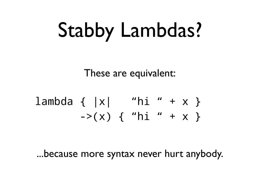 "Stabby Lambdas? lambda { |x| ""hi "" + x } ->(x) ..."