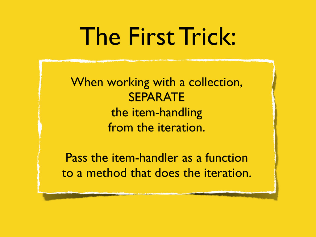 The First Trick: When working with a collection...