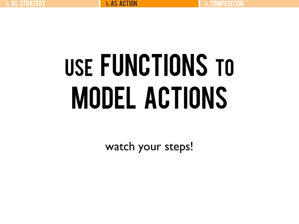 Use Functions to Model Actions watch your steps!