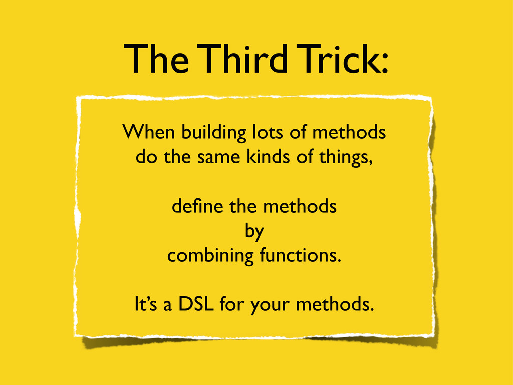 The Third Trick: When building lots of methods ...