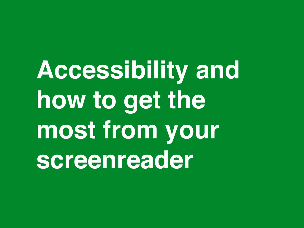 * Accessibility and how to get the most from yo...