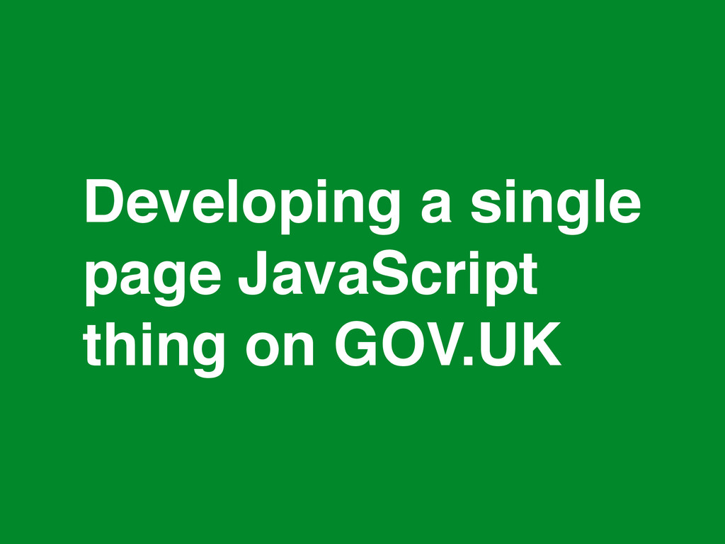 * Developing a single page JavaScript thing on ...