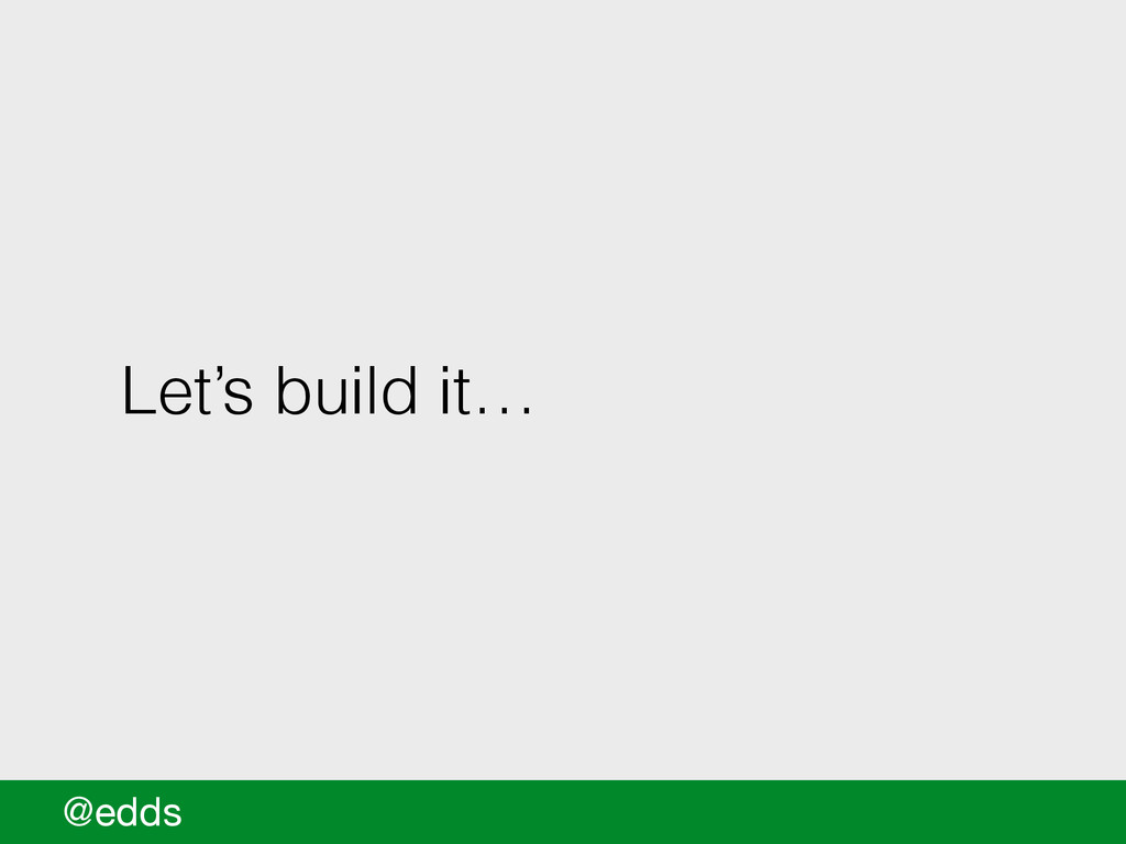 Let's build it… @edds