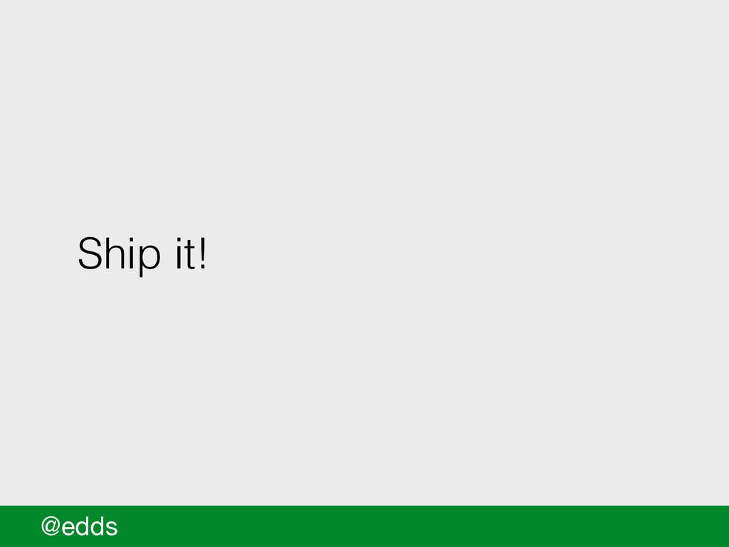 Ship it! @edds