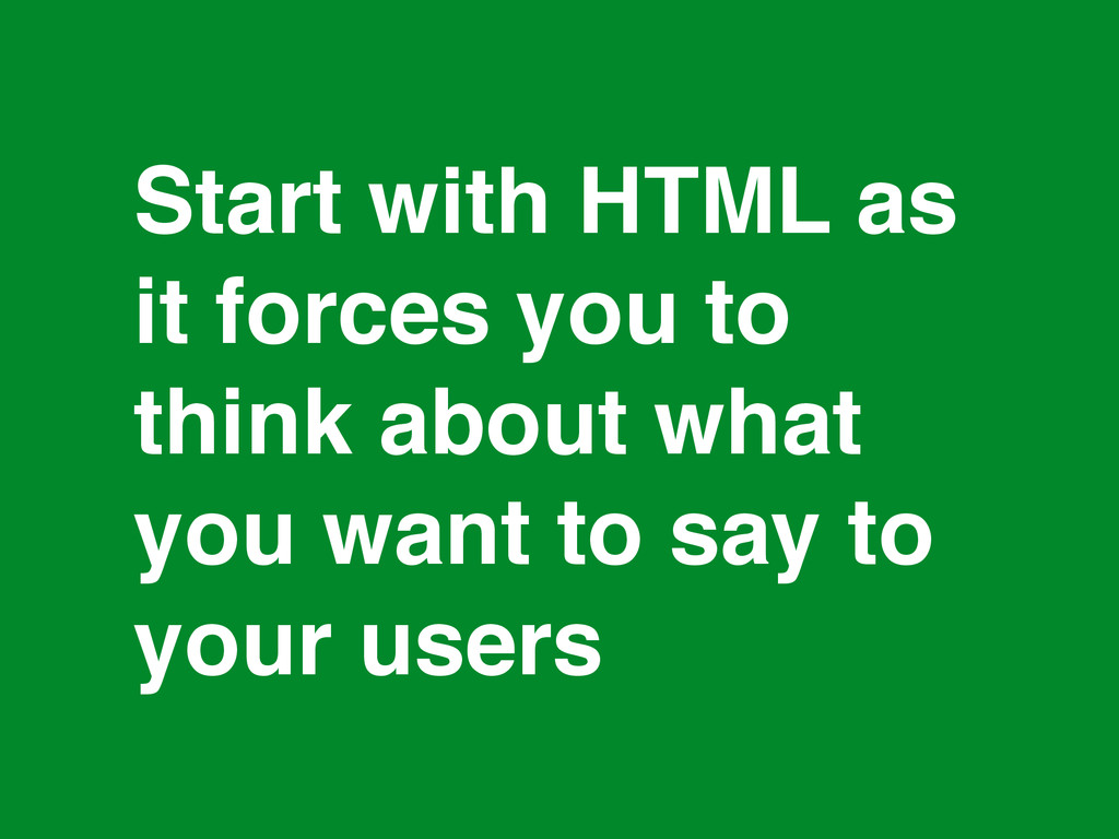 * Start with HTML as! it forces you to think ab...