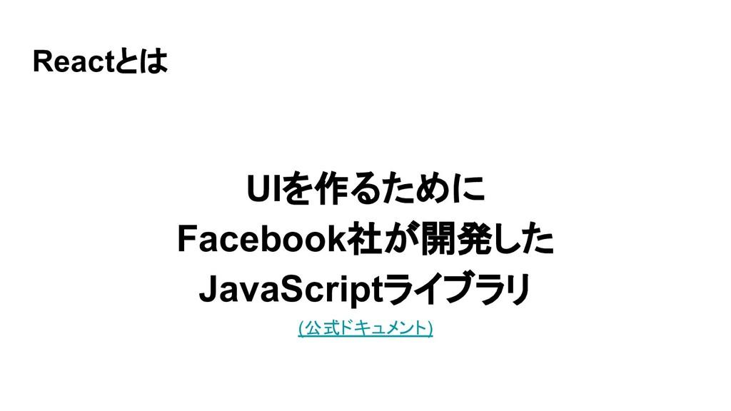 Reactとは UIを作るために Facebook社が開発した JavaScriptライブラリ...