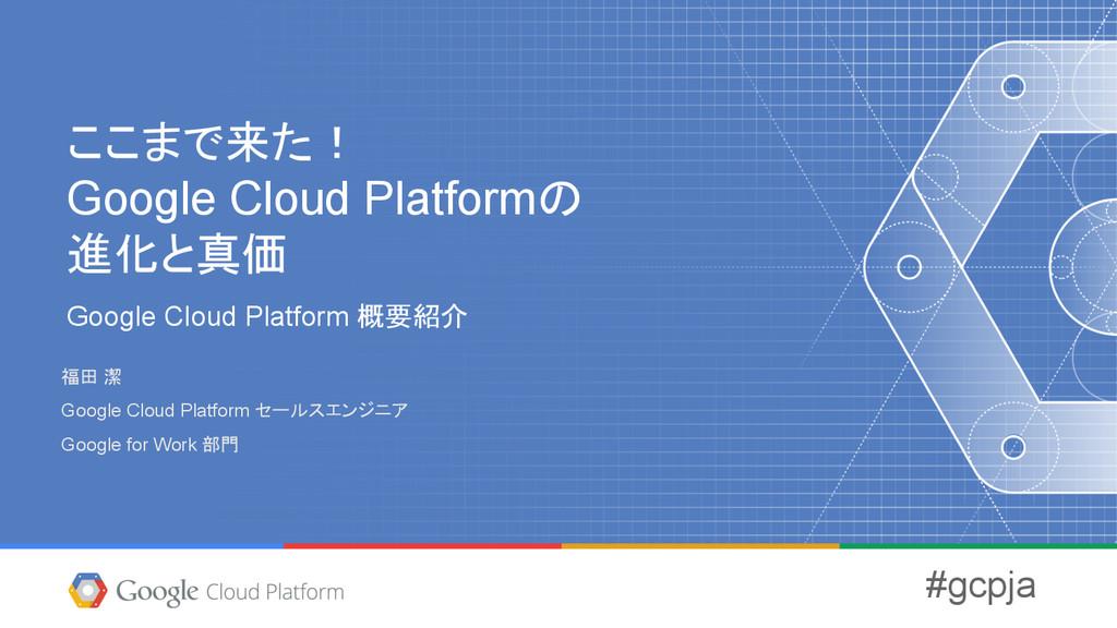 ここまで来た! Google Cloud Platformの 進化と真価 Google Clo...
