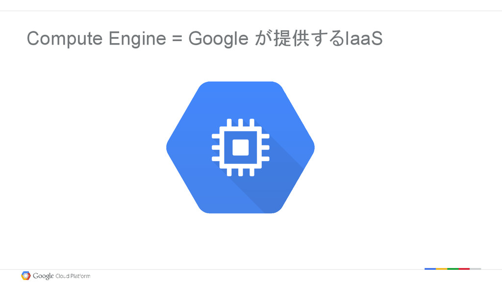 Compute Engine = Google が提供するIaaS