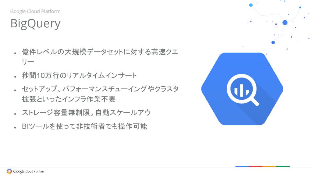 Google Cloud Platform BigQuery ● 億件レベルの大規模データセッ...