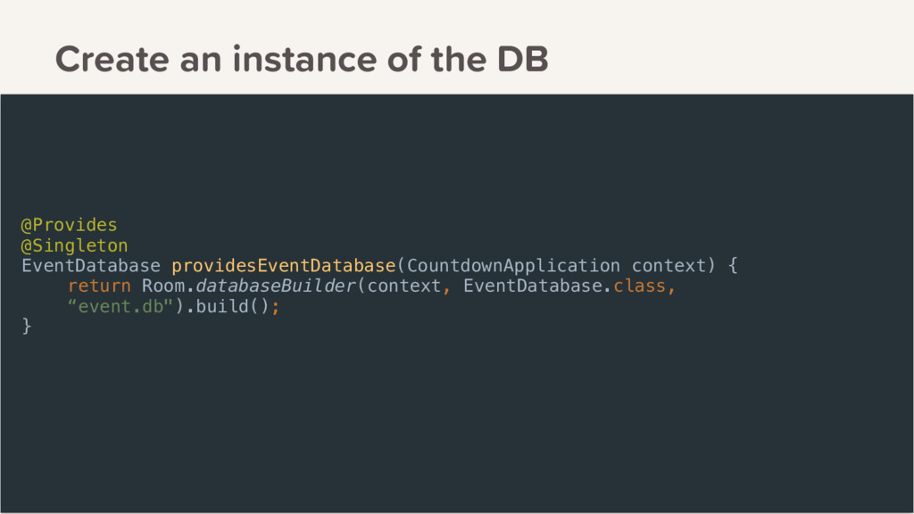 Create an instance of the DB @Provides @Singlet...