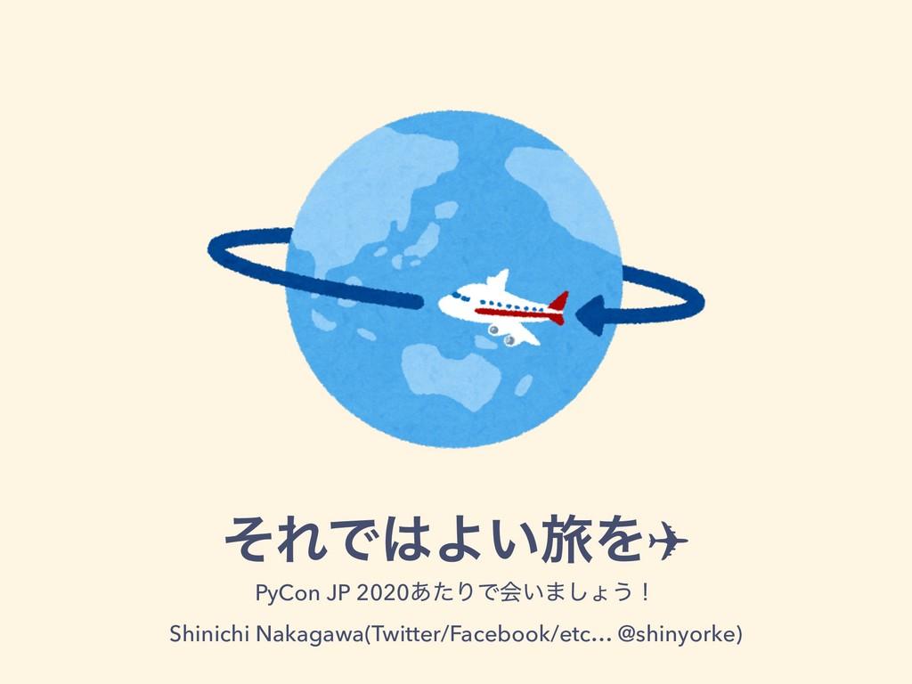 ͦΕͰΑཱྀ͍Λ✈ PyCon JP 2020͋ͨΓͰձ͍·͠ΐ͏ʂ Shinichi Nak...
