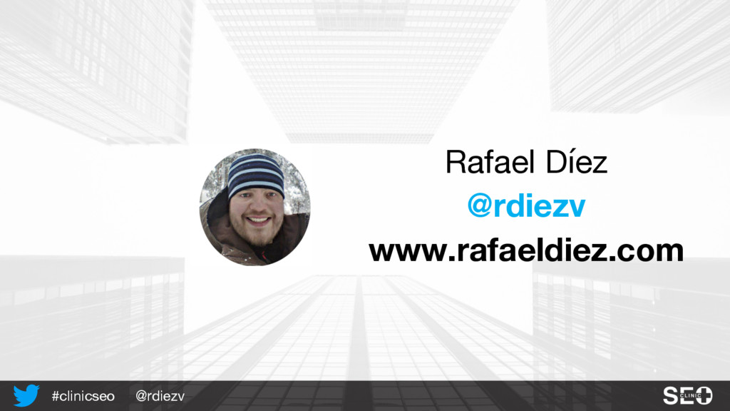 @rdiezv #clinicseo Rafael Díez @rdiezv www.rafa...