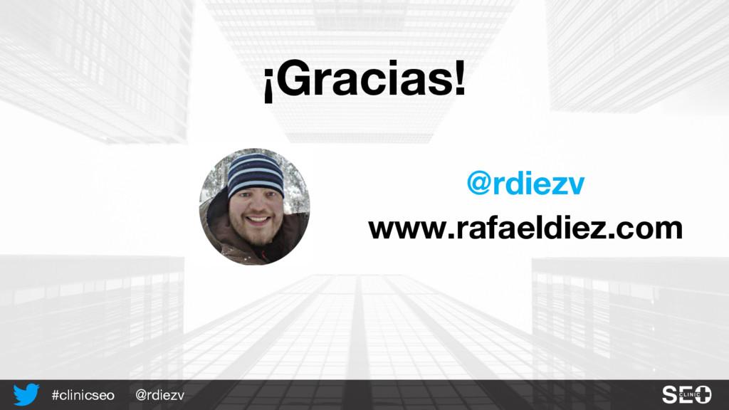 @rdiezv #clinicseo @rdiezv www.rafaeldiez.com ¡...