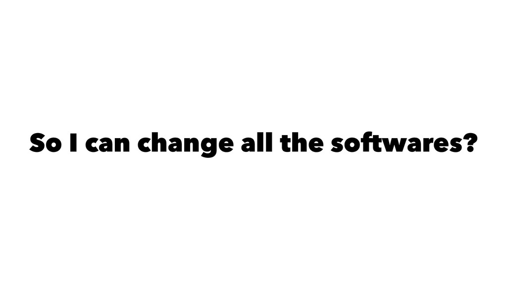 So I can change all the softwares?