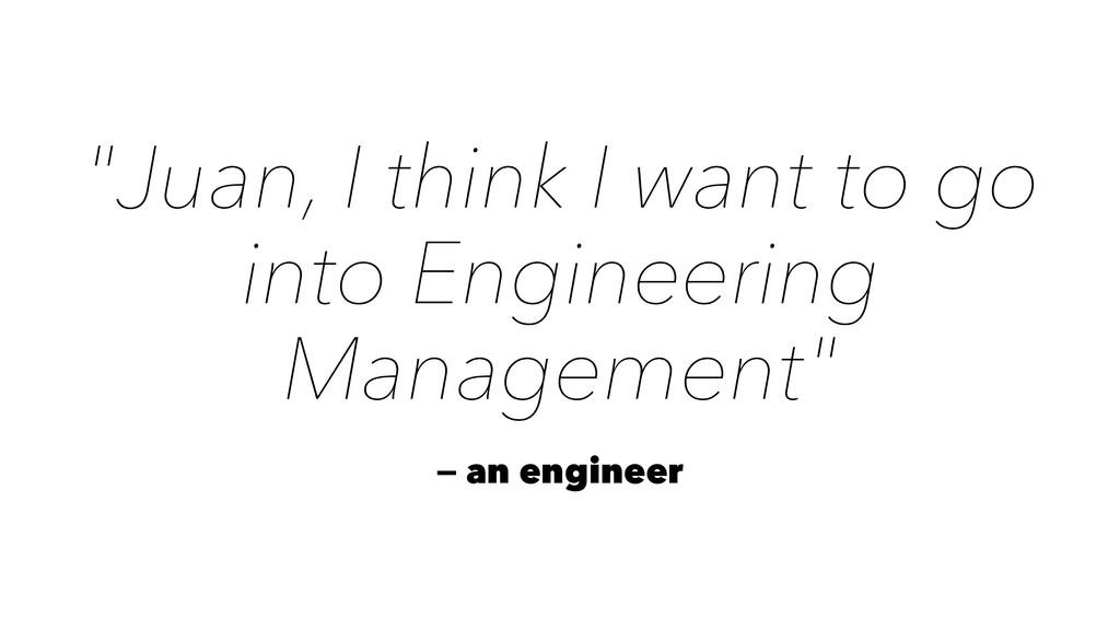"""Juan, I think I want to go into Engineering Ma..."