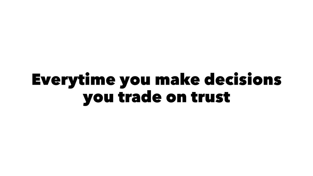 Everytime you make decisions you trade on trust