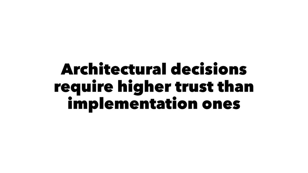 Architectural decisions require higher trust th...