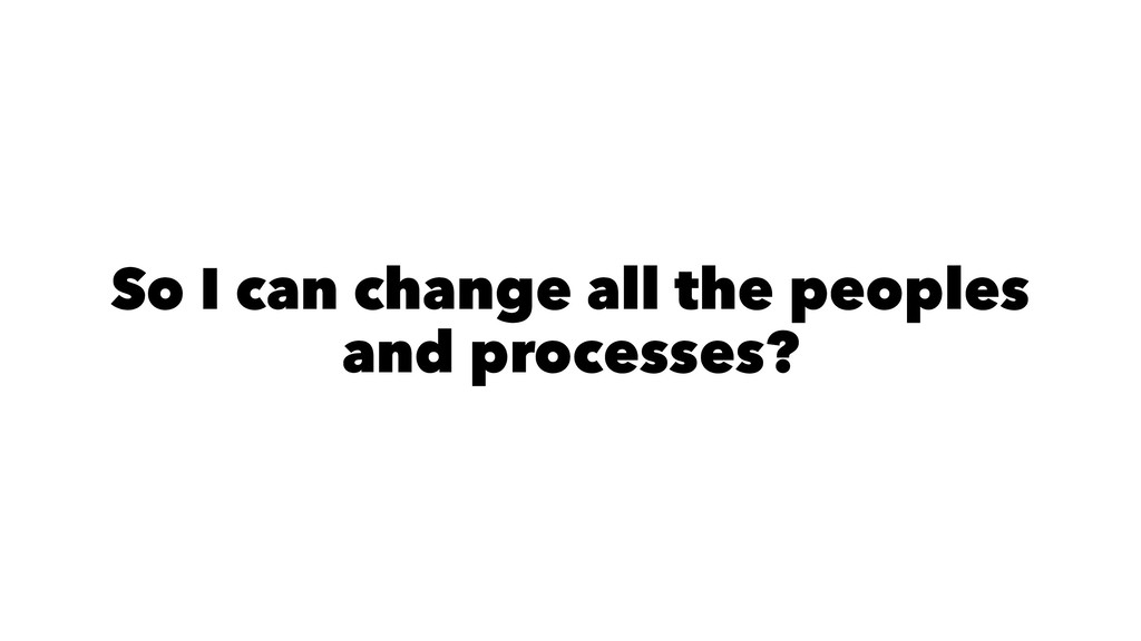 So I can change all the peoples and processes?