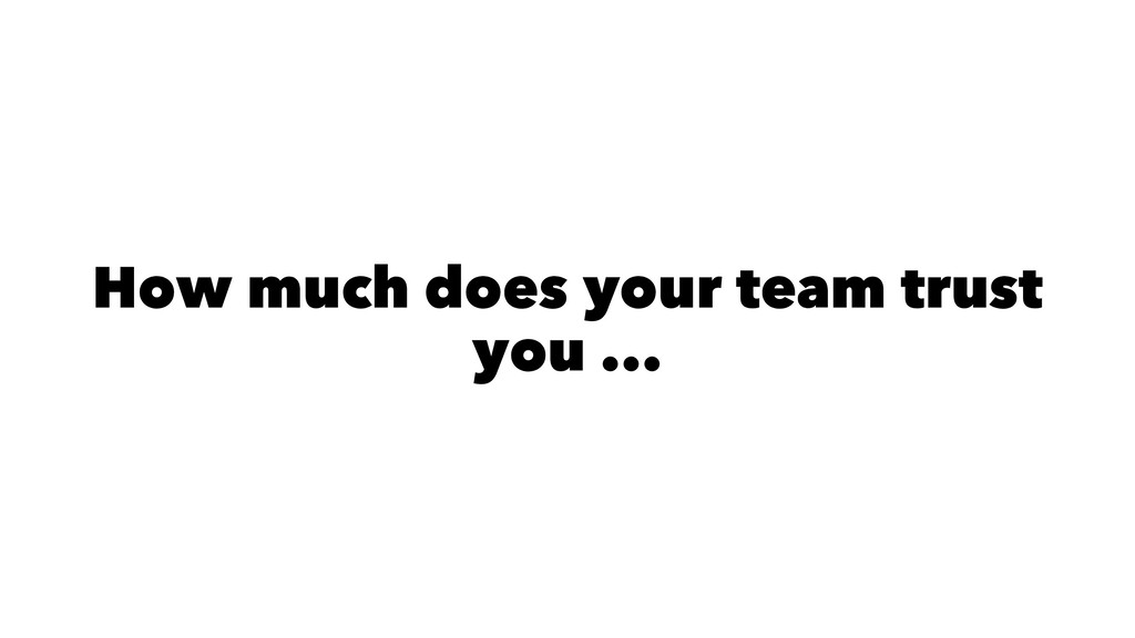 How much does your team trust you ...