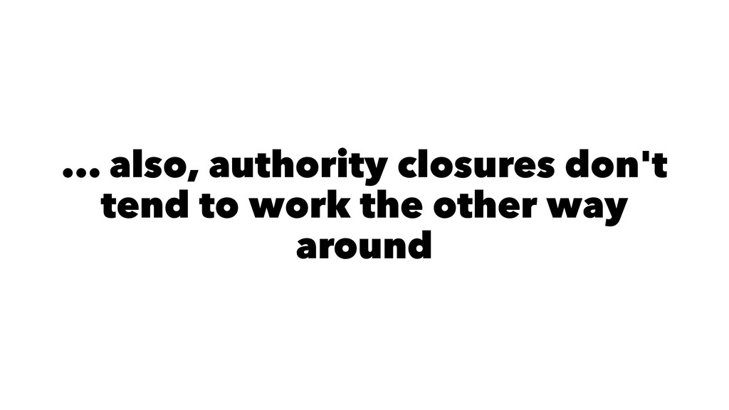 ... also, authority closures don't tend to work...