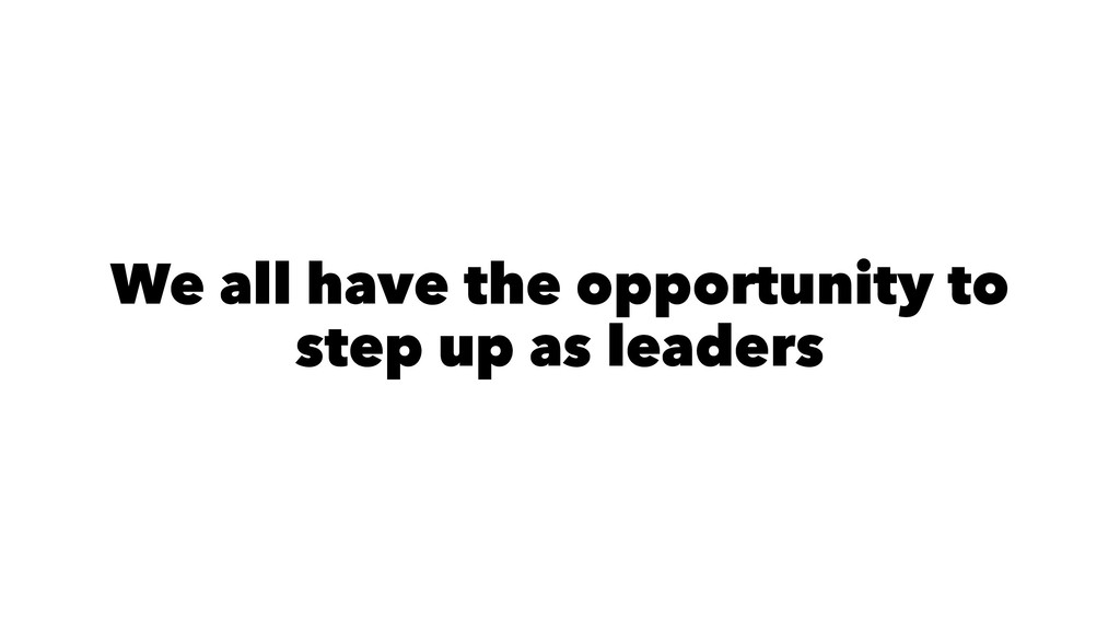 We all have the opportunity to step up as leade...