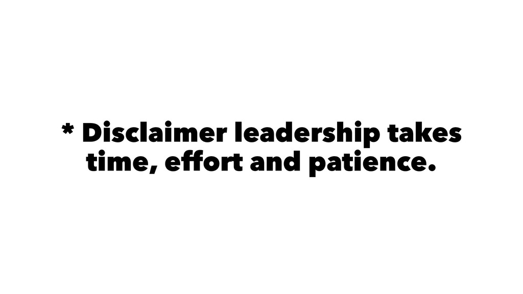 * Disclaimer leadership takes time, effort and ...