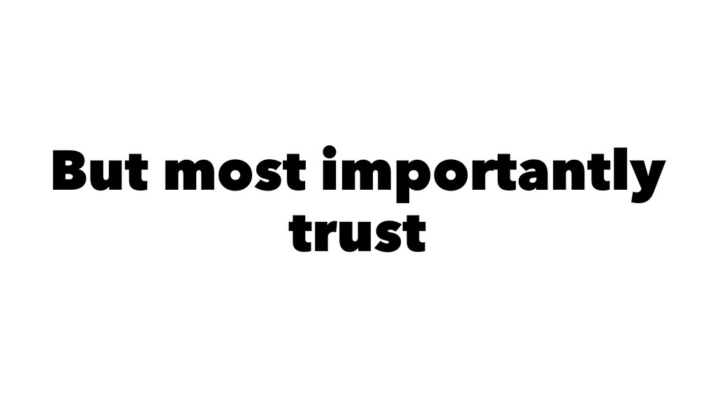 But most importantly trust